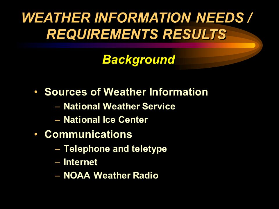 Sources of Weather Information –National Weather Service –National Ice Center Communications –Telephone and teletype –Internet –NOAA Weather Radio Sources of Weather Information –National Weather Service –National Ice Center Communications –Telephone and teletype –Internet –NOAA Weather Radio WEATHER INFORMATION NEEDS / REQUIREMENTS RESULTS Background