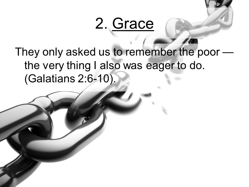 2. Grace They only asked us to remember the poor — the very thing I also was eager to do. (Galatians 2:6-10).