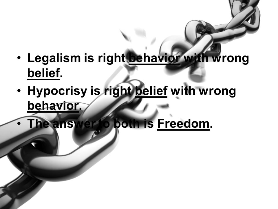 Legalism is right behavior with wrong belief. Hypocrisy is right belief with wrong behavior. The answer to both is Freedom.