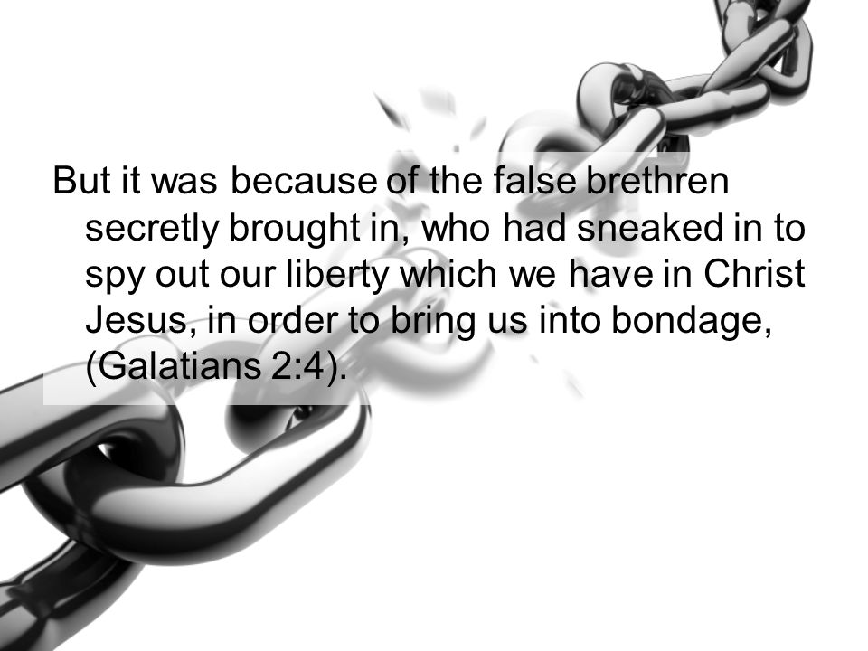 But it was because of the false brethren secretly brought in, who had sneaked in to spy out our liberty which we have in Christ Jesus, in order to bri