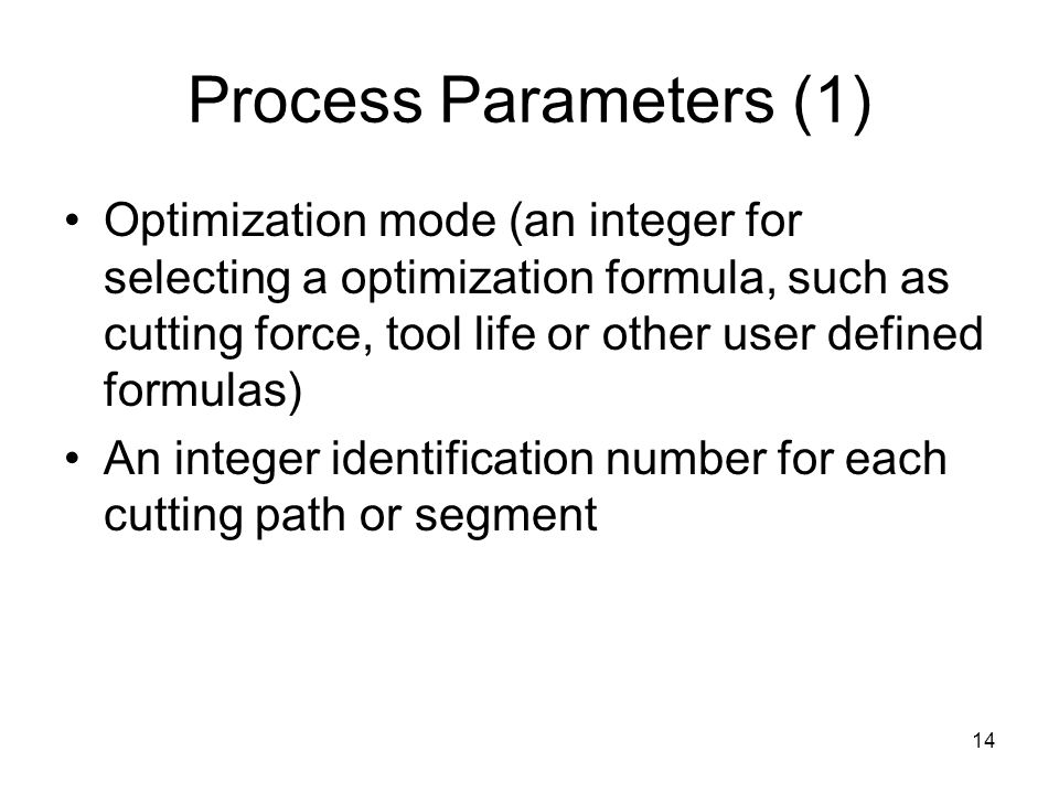 14 Process Parameters (1) Optimization mode (an integer for selecting a optimization formula, such as cutting force, tool life or other user defined formulas) An integer identification number for each cutting path or segment