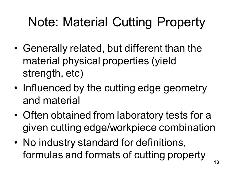 18 Note: Material Cutting Property Generally related, but different than the material physical properties (yield strength, etc) Influenced by the cutting edge geometry and material Often obtained from laboratory tests for a given cutting edge/workpiece combination No industry standard for definitions, formulas and formats of cutting property