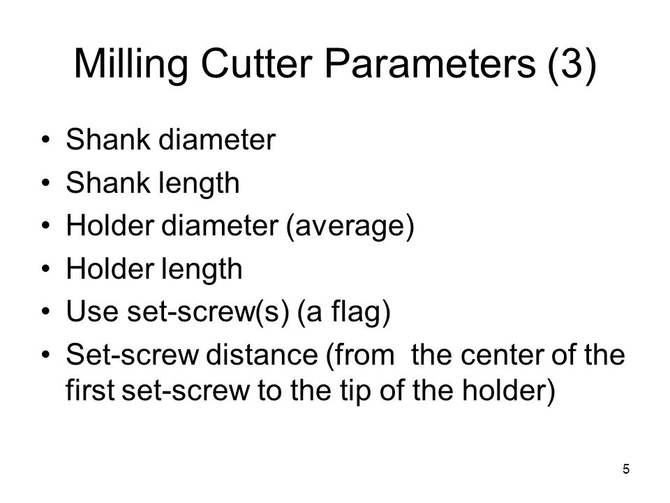 5 Milling Cutter Parameters (3) Shank diameter Shank length Holder diameter (average) Holder length Use set-screw(s) (a flag) Set-screw distance (from the center of the first set-screw to the tip of the holder)
