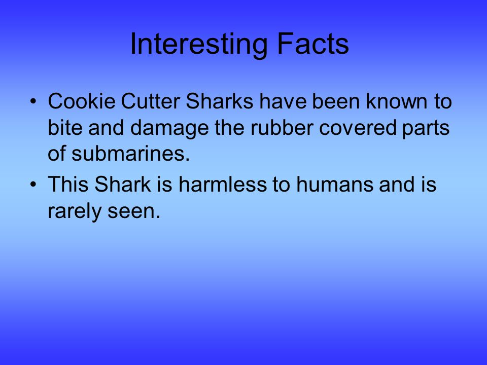 Interesting Facts Cookie Cutter Sharks have been known to bite and damage the rubber covered parts of submarines.