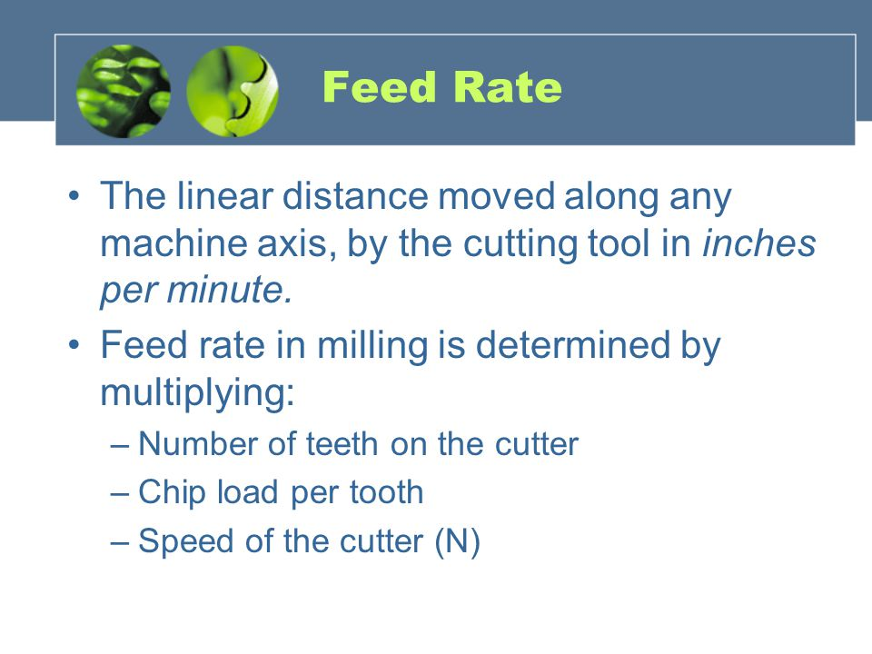 Feed Rate The linear distance moved along any machine axis, by the cutting tool in inches per minute. Feed rate in milling is determined by multiplyin