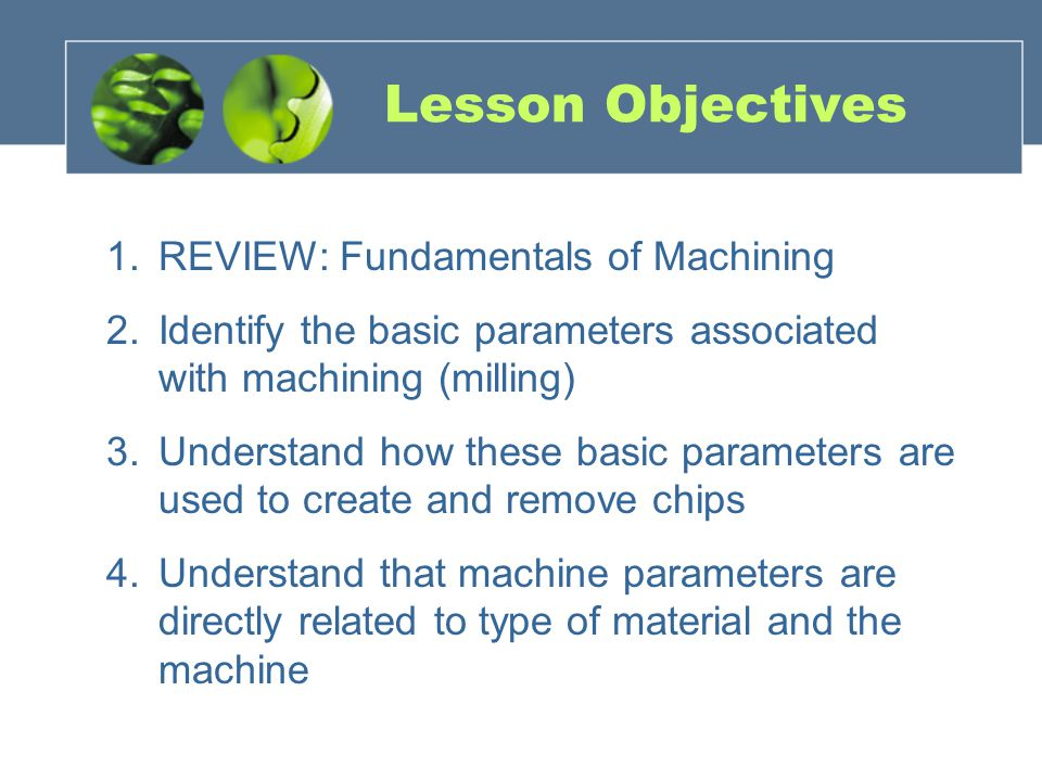 Lesson Objectives 1.REVIEW: Fundamentals of Machining 2.Identify the basic parameters associated with machining (milling) 3.Understand how these basic
