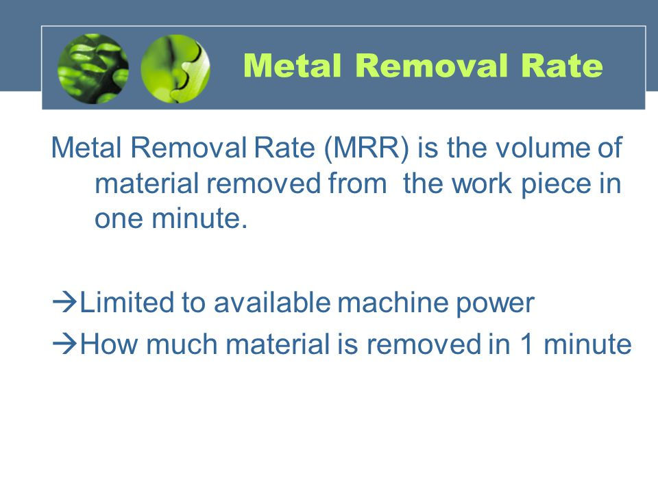 Metal Removal Rate Metal Removal Rate (MRR) is the volume of material removed from the work piece in one minute.  Limited to available machine power