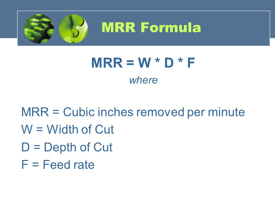 MRR Formula MRR = W * D * F where MRR = Cubic inches removed per minute W = Width of Cut D = Depth of Cut F = Feed rate