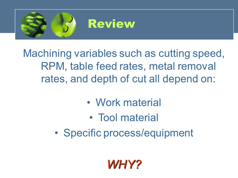 Review Machining variables such as cutting speed, RPM, table feed rates, metal removal rates, and depth of cut all depend on: Work material Tool mater
