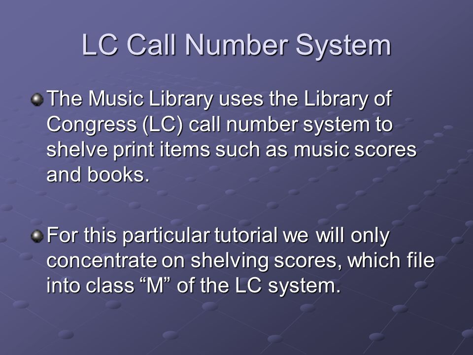 LC Call Number System The Music Library uses the Library of Congress (LC) call number system to shelve print items such as music scores and books. For