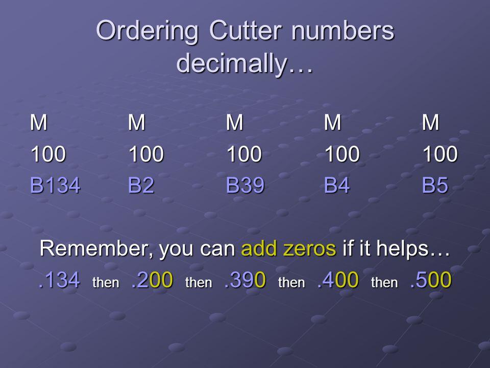 Ordering Cutter numbers decimally… MMMMMMMMMMMMMMMMMMMM 100100100100100 B134B2B39B4B5 Remember, you can add zeros if it helps….134 then.200 then.390 t