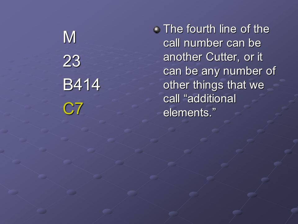 """The fourth line of the call number can be another Cutter, or it can be any number of other things that we call """"additional elements."""" M23B414C7"""