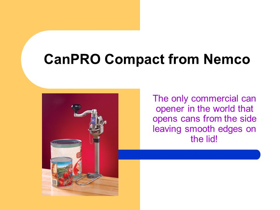 CanPRO Compact from Nemco The only commercial can opener in the world that opens cans from the side leaving smooth edges on the lid!