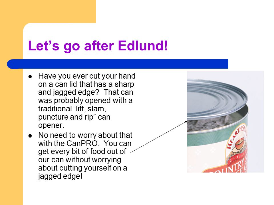 Let's go after Edlund. Have you ever cut your hand on a can lid that has a sharp and jagged edge.