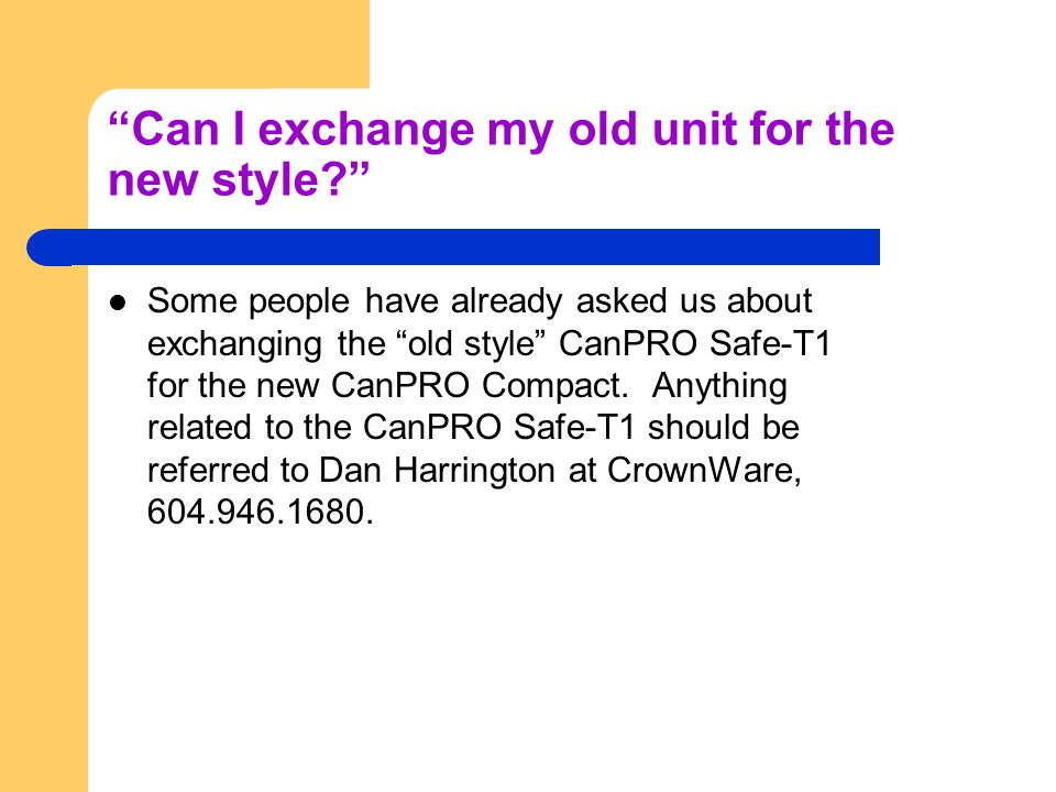 Can I exchange my old unit for the new style Some people have already asked us about exchanging the old style CanPRO Safe-T1 for the new CanPRO Compact.