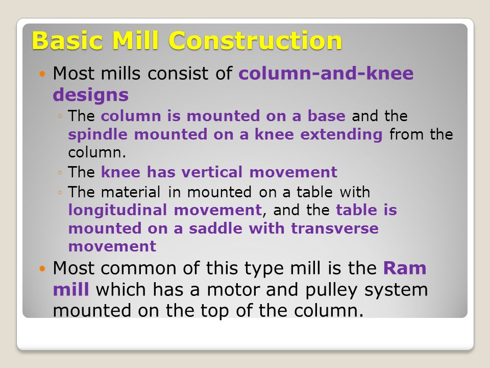 Basic Mill Construction Most mills consist of column-and-knee designs ◦The column is mounted on a base and the spindle mounted on a knee extending fro