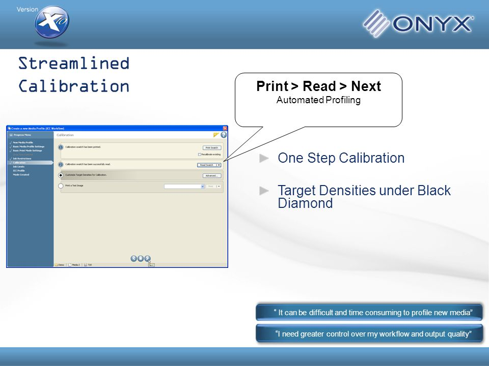 Streamlined Calibration I need greater control over my workflow and output quality It can be difficult and time consuming to profile new media Print > Read > Next Automated Profiling One Step Calibration Target Densities under Black Diamond