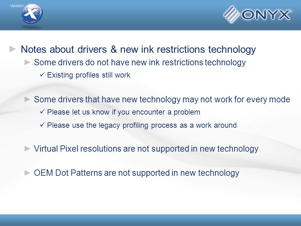 Notes about drivers & new ink restrictions technology Some drivers do not have new ink restrictions technology Existing profiles still work Some drivers that have new technology may not work for every mode Please let us know if you encounter a problem Please use the legacy profiling process as a work around Virtual Pixel resolutions are not supported in new technology OEM Dot Patterns are not supported in new technology