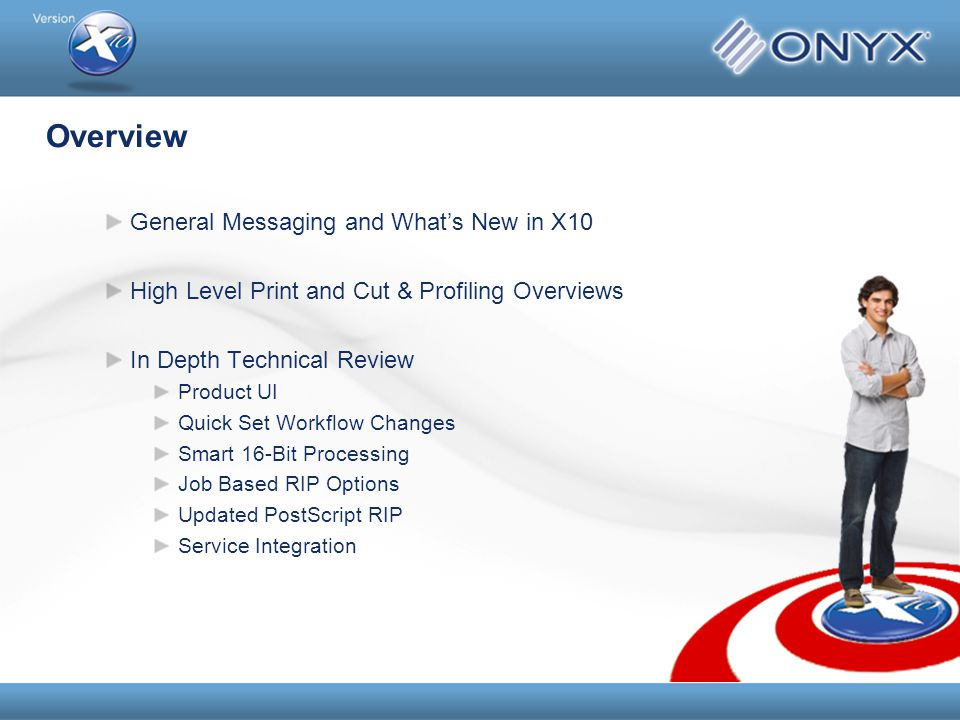 Overview General Messaging and What's New in X10 High Level Print and Cut & Profiling Overviews In Depth Technical Review Product UI Quick Set Workflow Changes Smart 16-Bit Processing Job Based RIP Options Updated PostScript RIP Service Integration