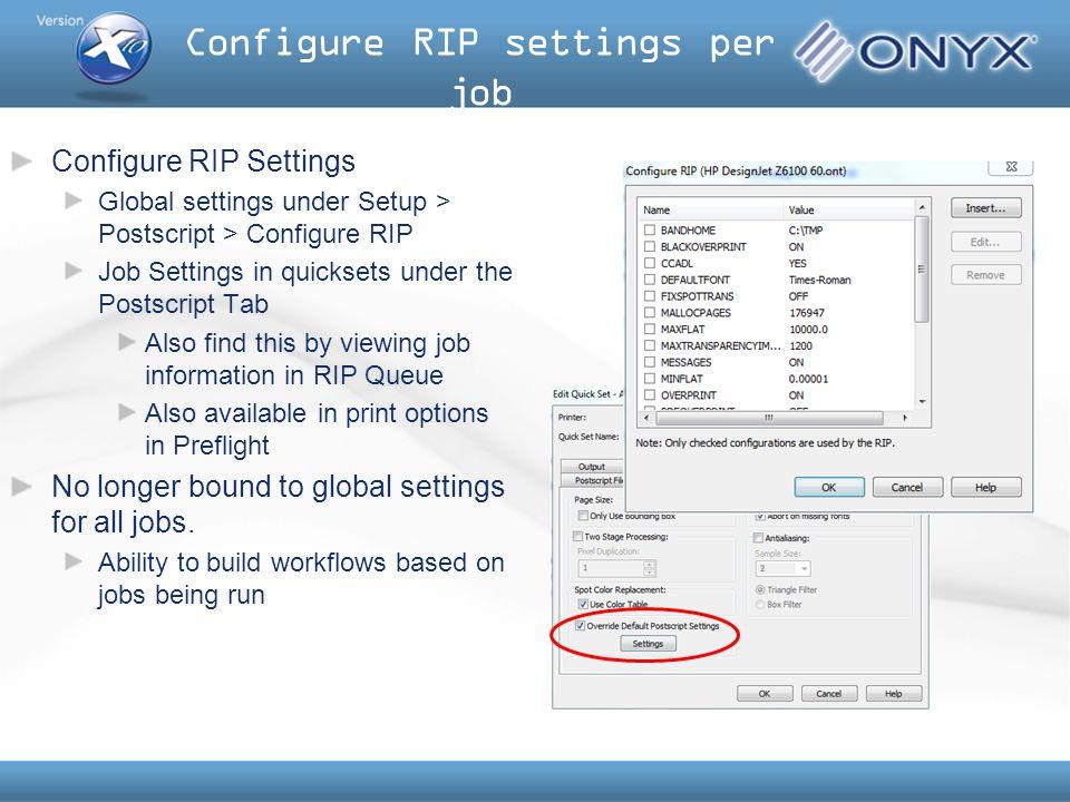 Configure RIP settings per job Configure RIP Settings Global settings under Setup > Postscript > Configure RIP Job Settings in quicksets under the Pos