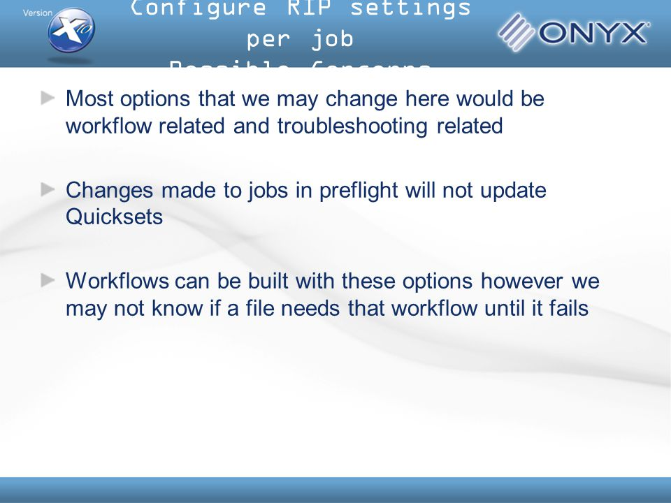 Most options that we may change here would be workflow related and troubleshooting related Changes made to jobs in preflight will not update Quicksets Workflows can be built with these options however we may not know if a file needs that workflow until it fails Configure RIP settings per job Possible Concerns