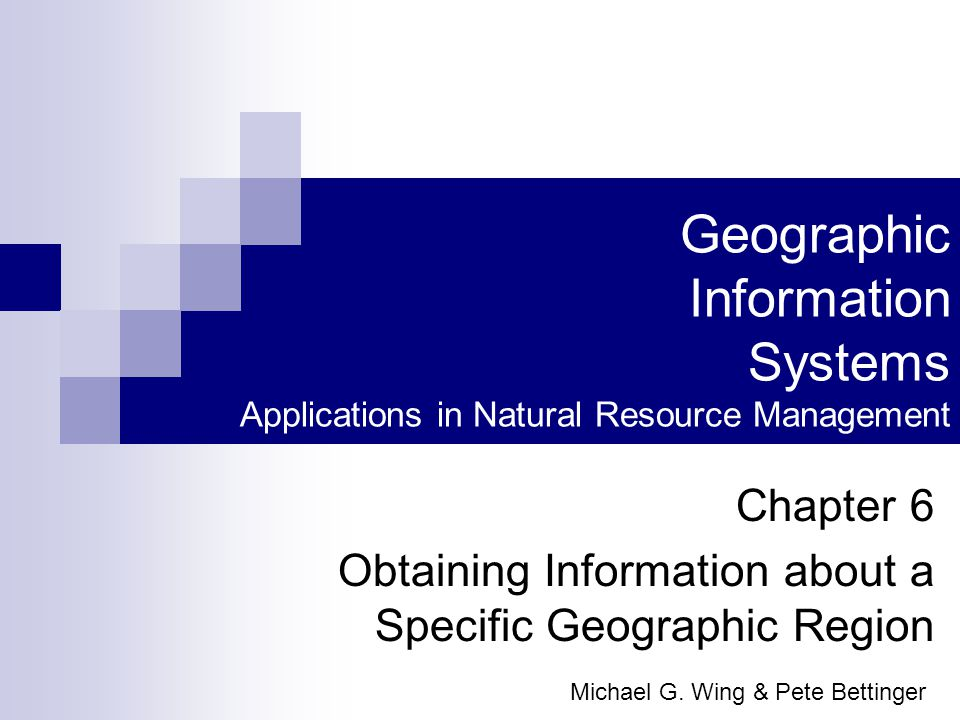 Geographic Information Systems Applications in Natural Resource Management Chapter 6 Obtaining Information about a Specific Geographic Region Michael