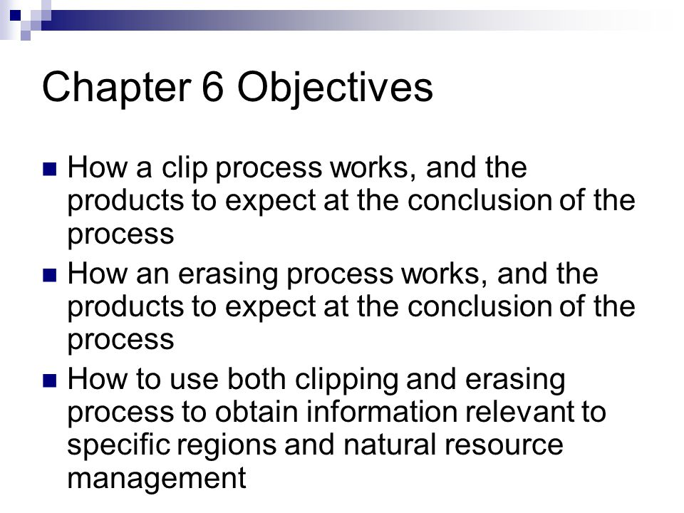 Chapter 6 Objectives How a clip process works, and the products to expect at the conclusion of the process How an erasing process works, and the products to expect at the conclusion of the process How to use both clipping and erasing process to obtain information relevant to specific regions and natural resource management