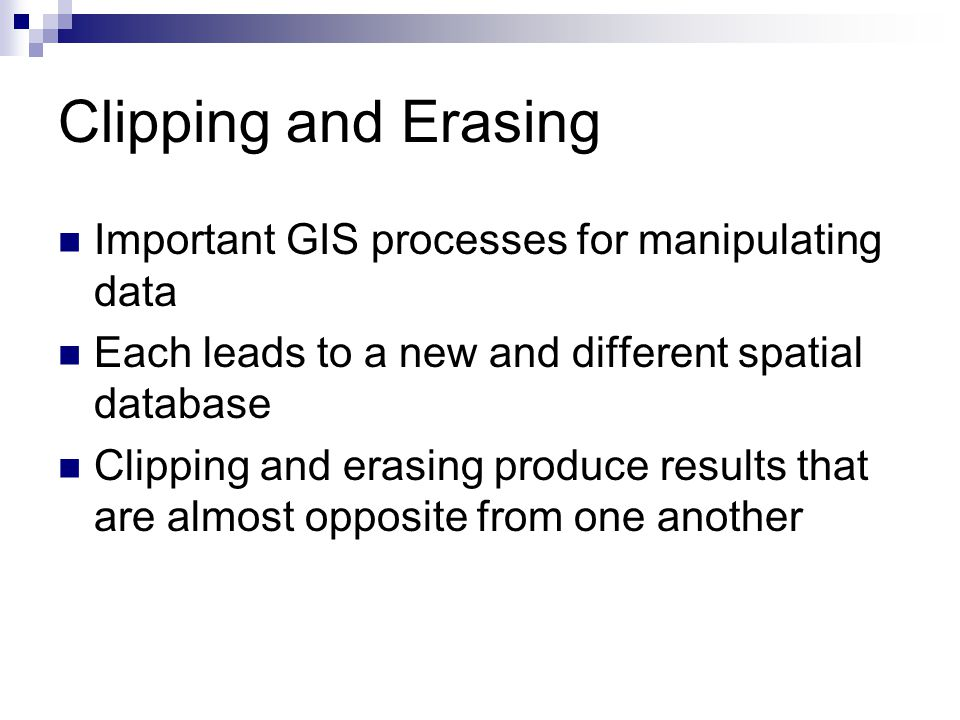 Clipping and Erasing Important GIS processes for manipulating data Each leads to a new and different spatial database Clipping and erasing produce results that are almost opposite from one another