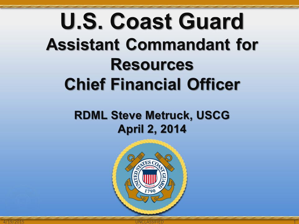 UNCLASSIFIED U.S. Coast Guard Assistant Commandant for Resources Chief Financial Officer RDML Steve Metruck, USCG April 2, 2014 UNCLASSIFIED 1 4/19/20