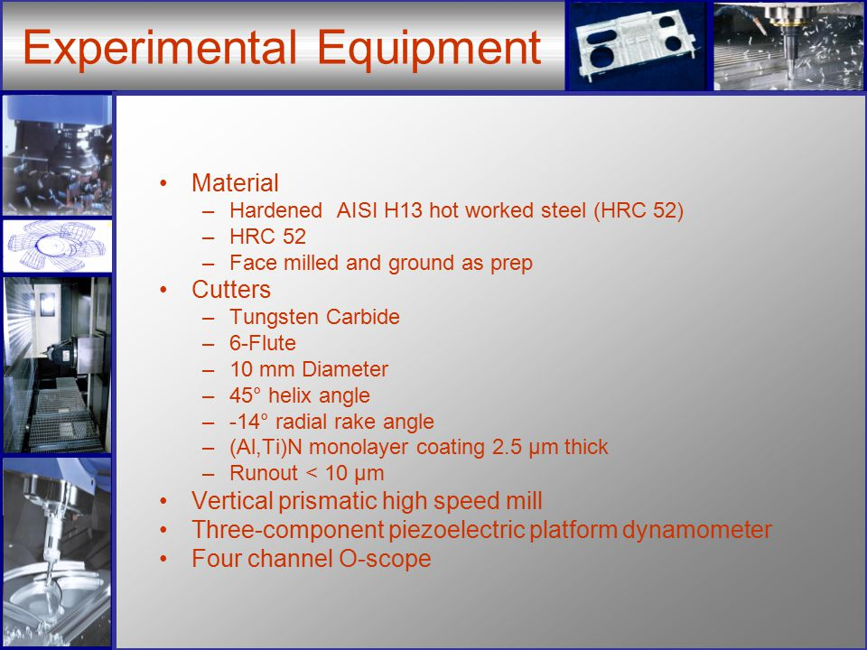 Experimental Equipment Material –Hardened AISI H13 hot worked steel (HRC 52) –HRC 52 –Face milled and ground as prep Cutters –Tungsten Carbide –6-Flute –10 mm Diameter –45° helix angle –-14° radial rake angle –(Al,Ti)N monolayer coating 2.5 µm thick –Runout < 10 µm Vertical prismatic high speed mill Three-component piezoelectric platform dynamometer Four channel O-scope