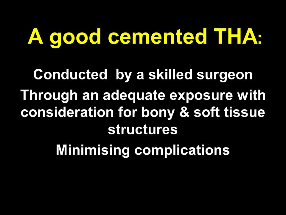 A good cemented THA : Conducted by a skilled surgeon Through an adequate exposure with consideration for bony & soft tissue structures Minimising complications Using modern cementing techniques & instrumentation