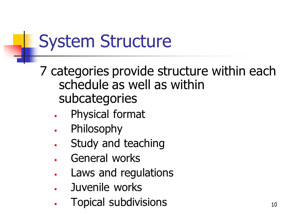 10 System Structure 7 categories provide structure within each schedule as well as within subcategories Physical format Philosophy Study and teaching General works Laws and regulations Juvenile works Topical subdivisions