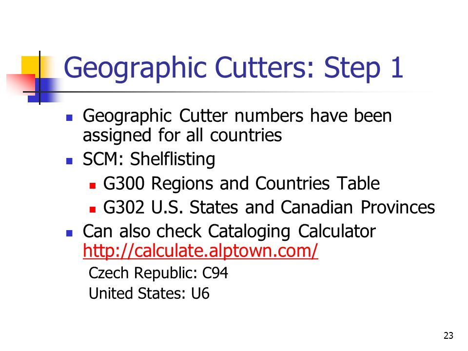 23 Geographic Cutters: Step 1 Geographic Cutter numbers have been assigned for all countries SCM: Shelflisting G300 Regions and Countries Table G302 U.S.