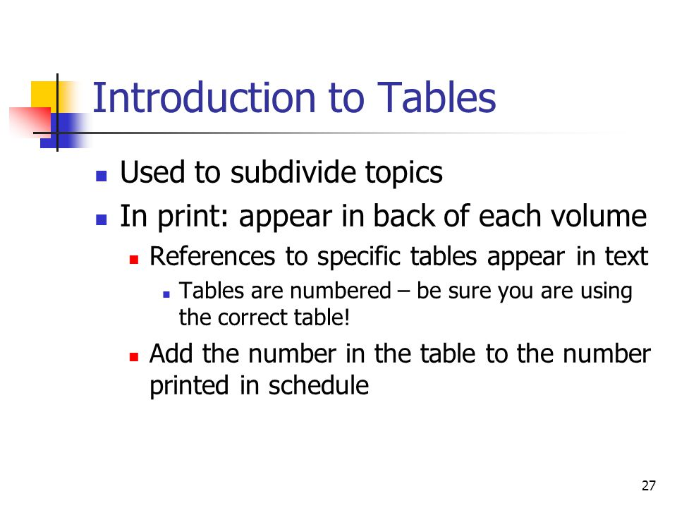 27 Introduction to Tables Used to subdivide topics In print: appear in back of each volume References to specific tables appear in text Tables are num