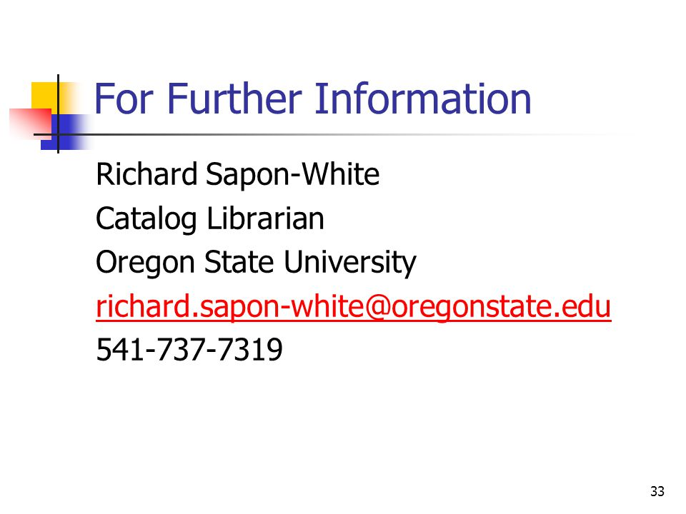 33 For Further Information Richard Sapon-White Catalog Librarian Oregon State University richard.sapon-white@oregonstate.edu 541-737-7319