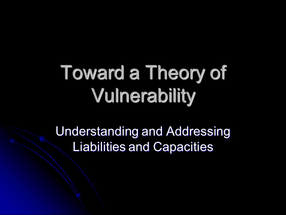 Toward a Theory of Vulnerability Understanding and Addressing Liabilities and Capacities