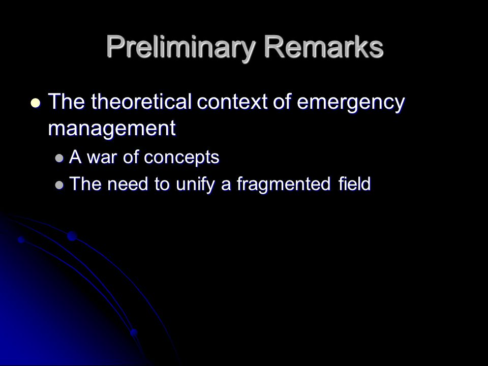 Preliminary Remarks The theoretical context of emergency management The theoretical context of emergency management A war of concepts A war of concepts The need to unify a fragmented field The need to unify a fragmented field