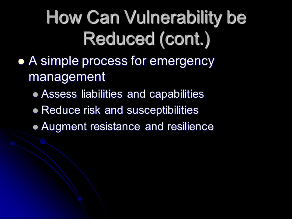 How Can Vulnerability be Reduced (cont.) A simple process for emergency management A simple process for emergency management Assess liabilities and capabilities Assess liabilities and capabilities Reduce risk and susceptibilities Reduce risk and susceptibilities Augment resistance and resilience Augment resistance and resilience
