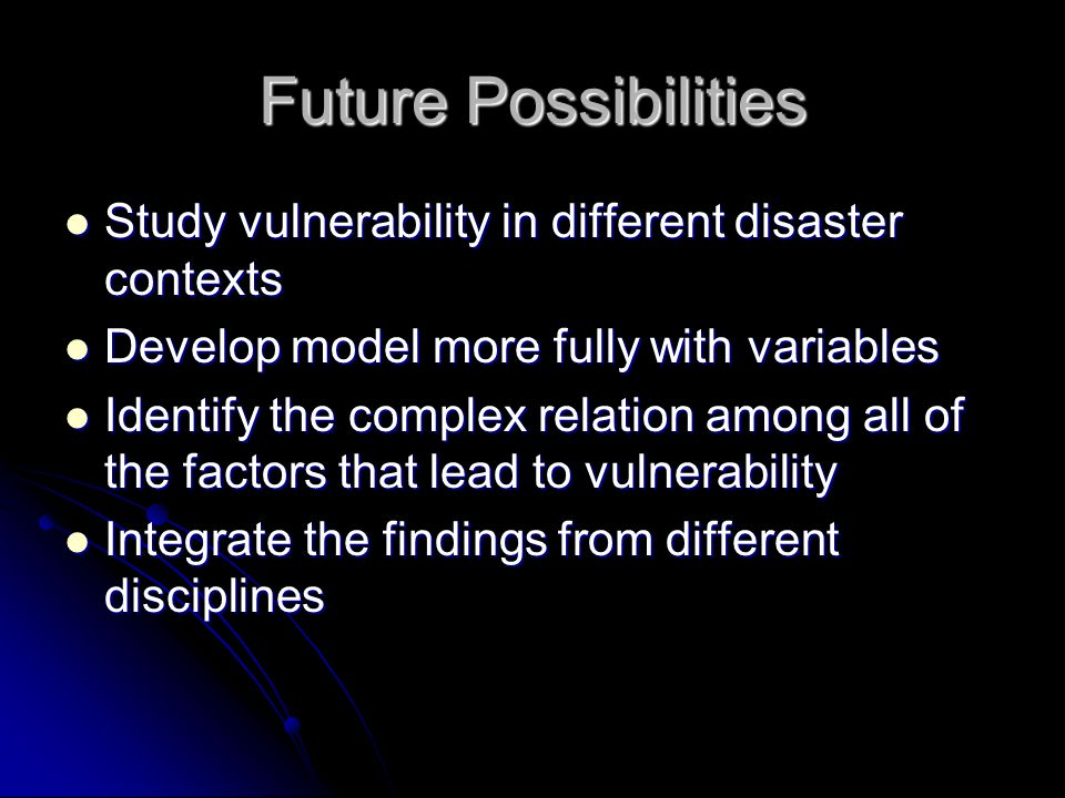 Future Possibilities Study vulnerability in different disaster contexts Study vulnerability in different disaster contexts Develop model more fully with variables Develop model more fully with variables Identify the complex relation among all of the factors that lead to vulnerability Identify the complex relation among all of the factors that lead to vulnerability Integrate the findings from different disciplines Integrate the findings from different disciplines