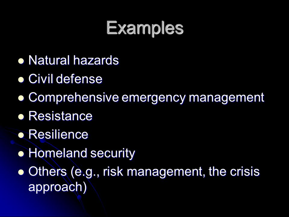 Examples Natural hazards Natural hazards Civil defense Civil defense Comprehensive emergency management Comprehensive emergency management Resistance Resistance Resilience Resilience Homeland security Homeland security Others (e.g., risk management, the crisis approach) Others (e.g., risk management, the crisis approach)