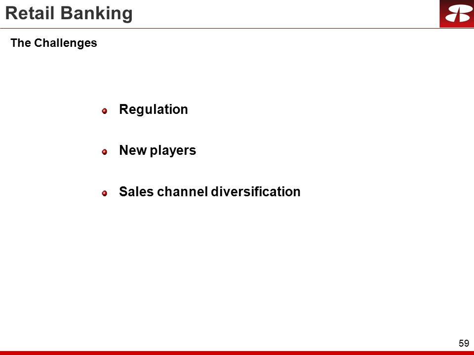 59 The Challenges Regulation New players Sales channel diversification Retail Banking