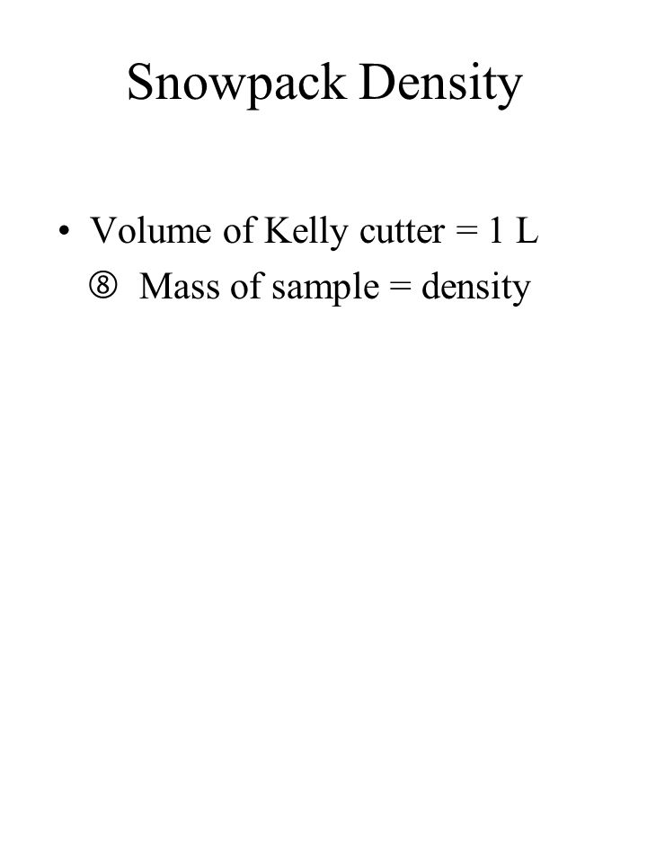 Snowpack Density Volume of Kelly cutter = 1 L  Mass of sample = density