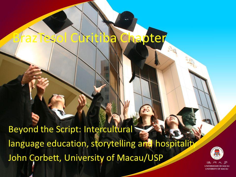 BrazTesol Curitiba Chapter Beyond the Script: Intercultural language education, storytelling and hospitality John Corbett, University of Macau/USP