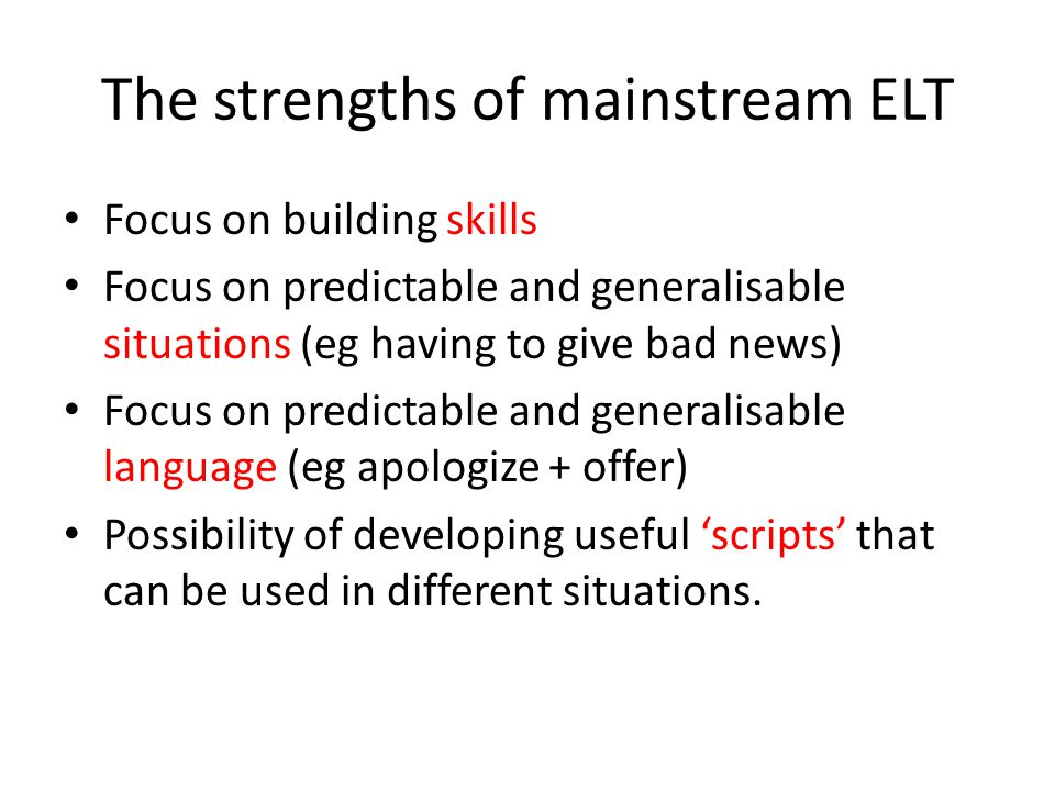 The strengths of mainstream ELT Focus on building skills Focus on predictable and generalisable situations (eg having to give bad news) Focus on predictable and generalisable language (eg apologize + offer) Possibility of developing useful 'scripts' that can be used in different situations.