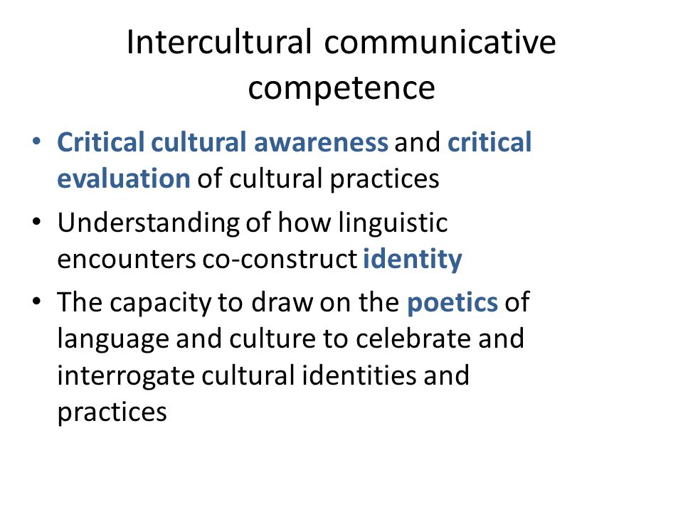 Intercultural communicative competence Critical cultural awareness and critical evaluation of cultural practices Understanding of how linguistic encounters co-construct identity The capacity to draw on the poetics of language and culture to celebrate and interrogate cultural identities and practices