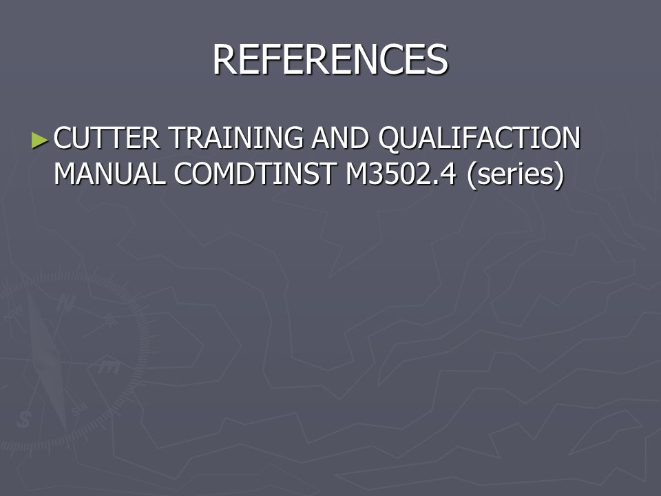 REFERENCES ► CUTTER TRAINING AND QUALIFACTION MANUAL COMDTINST M3502.4 (series)