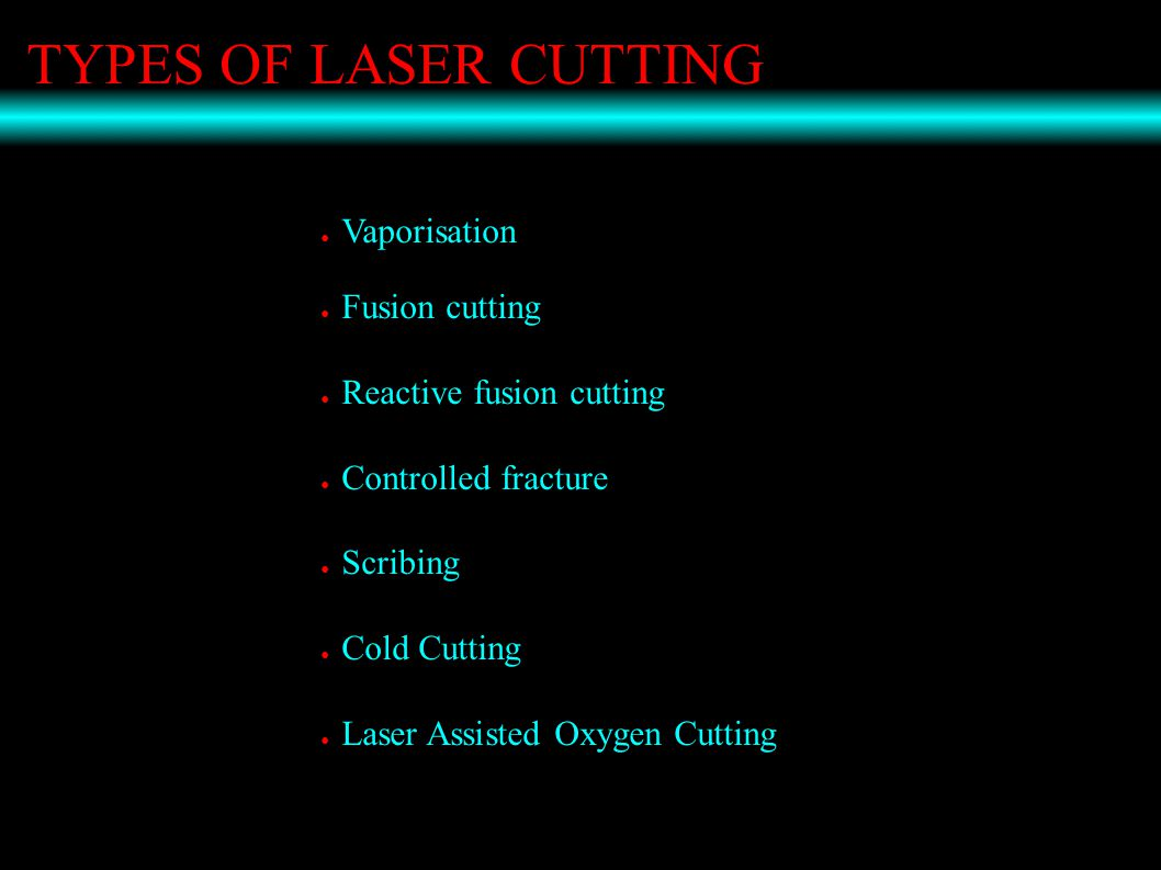 TYPES OF LASER CUTTING ● Vaporisation ● Fusion cutting ● Reactive fusion cutting ● Controlled fracture ● Scribing ● Cold Cutting ● Laser Assisted Oxygen Cutting