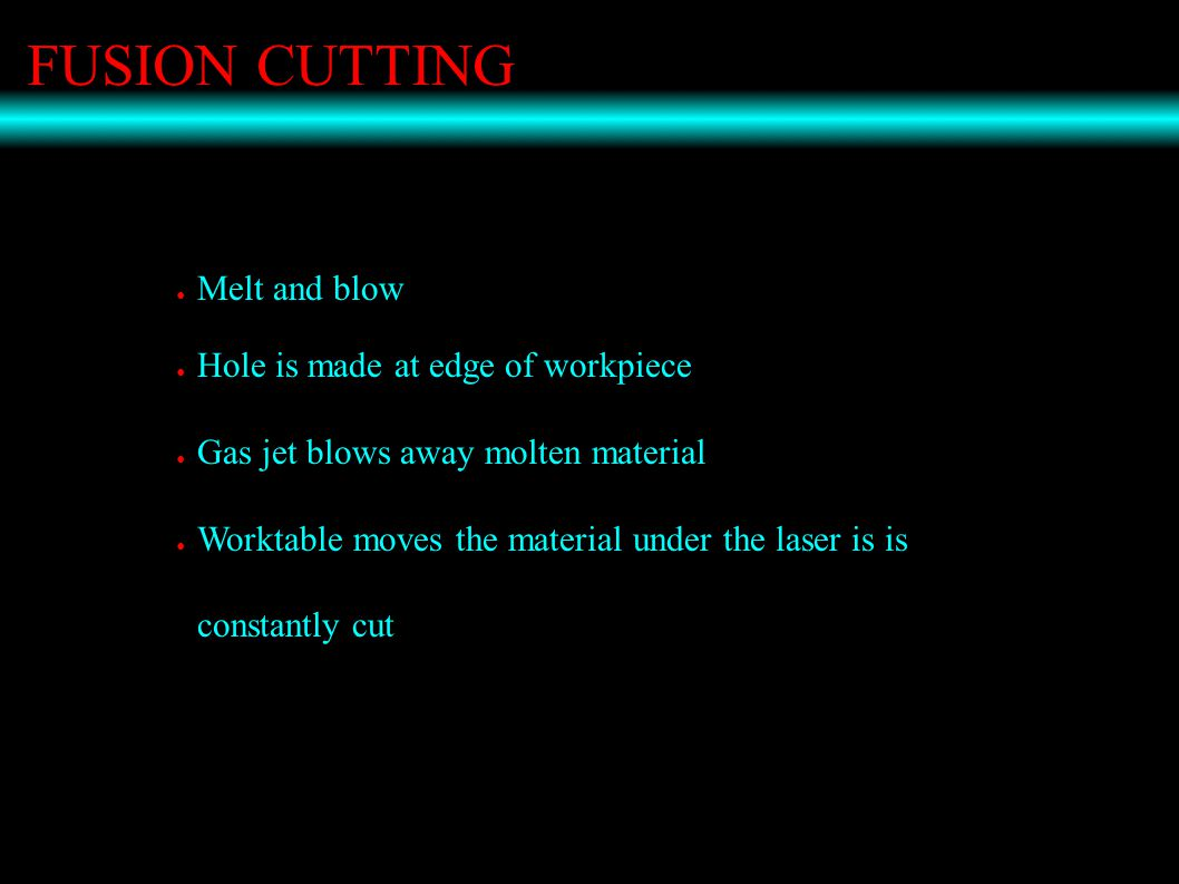 FUSION CUTTING ● Melt and blow ● Hole is made at edge of workpiece ● Gas jet blows away molten material ● Worktable moves the material under the laser is is constantly cut