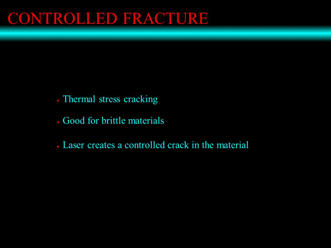 CONTROLLED FRACTURE ● Thermal stress cracking ● Good for brittle materials ● Laser creates a controlled crack in the material