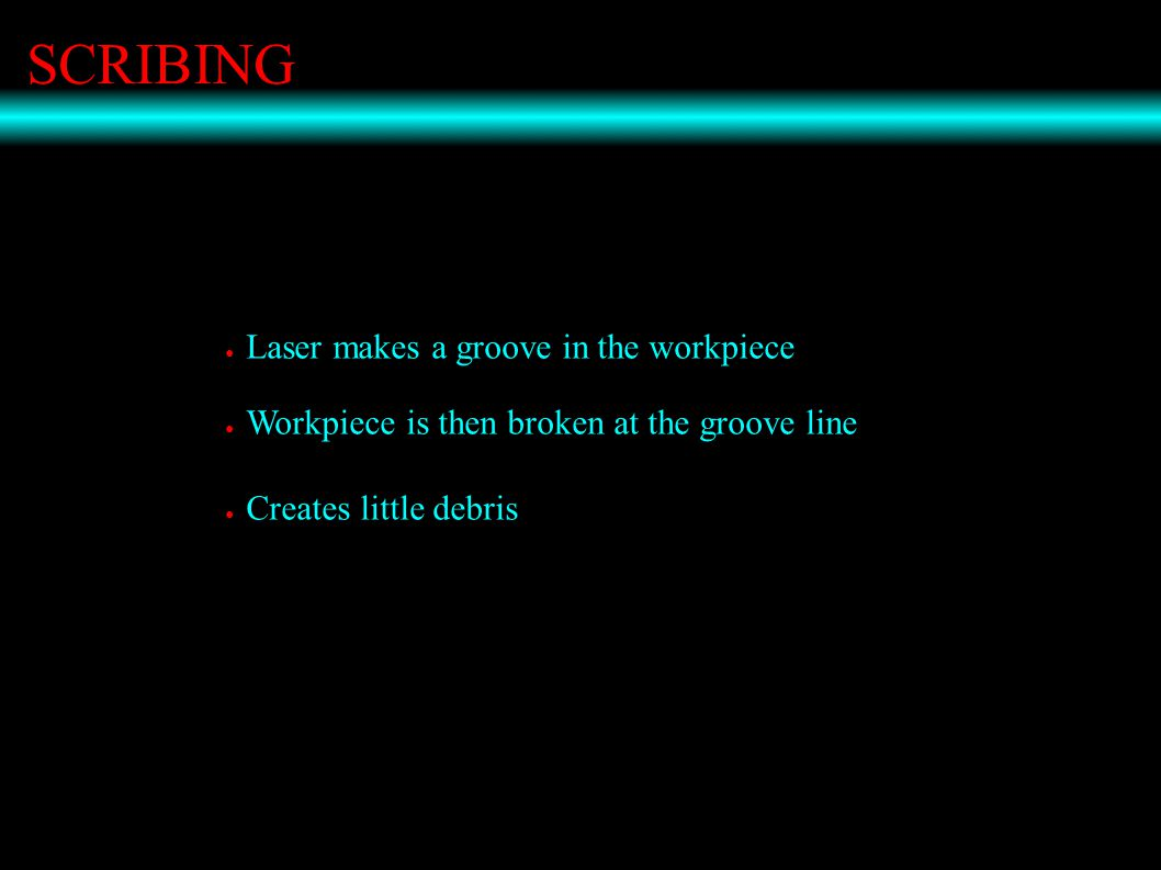 SCRIBING ● Laser makes a groove in the workpiece ● Workpiece is then broken at the groove line ● Creates little debris
